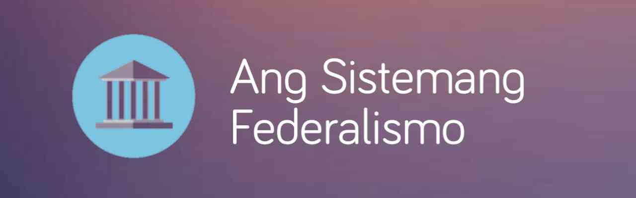 Federalismo: Ang kahulugan at mga posibleng epekto nito sa Pilipinas